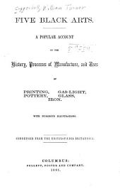 Five Black Arts: A Popular Account of the History, Processes of Manufacture, and Uses of Printing, Pottery, Glass, Gas-light, Iron