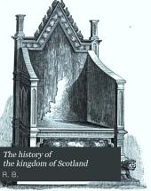 The History of the Kingdom of Scotland: Containing an Account of the Most Remarkable Transactions and Revolutions in Scotland ... from the Year of Our Lord, 424, to the Happy Union of Both Kingdoms, Under King James the Sixth of Scotland, and First of England, of Blessed Memory, in 1602: Intermixed with a Variety of Excellent Speeches ... and Other Very Considerable Matters ...