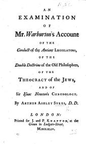 An Examination of Mr. Warburton's Account of the Conduct of the Antient Legislators: Of the Double Doctrine of the Old Philosophers, of the Theocracy of the Jews, and of Sir Isaac Newton's Chronology