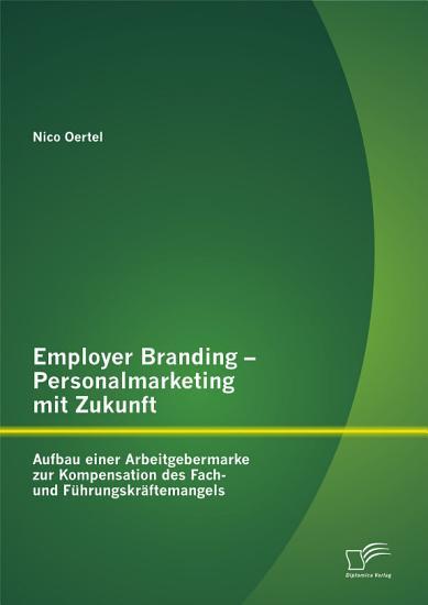 Employer Branding   Personalmarketing mit Zukunft  Aufbau einer Arbeitgebermarke zur Kompensation des Fach  und F  hrungskr   ftemangels PDF