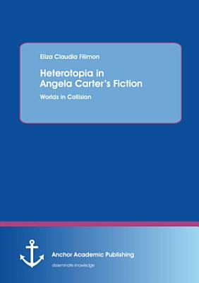 Heterotopia in Angela Carter   s Fiction  Worlds in Collision PDF