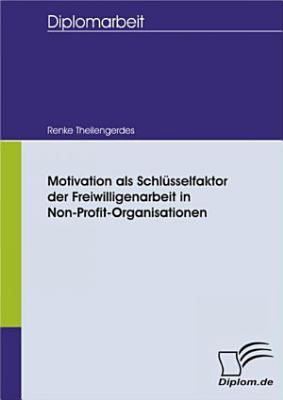 Motivation als Schl  sselfaktor der Freiwilligenarbeit in Non Profit Organisationen PDF