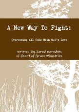 A New Way To Fight: Overcoming All Odds With God's Love