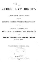 The Quebec Law Digest: Being a Complete Compilation of All the Reported Decisions in the Province of Quebec ... Analytically Digested and Arranged, with Constant Reference to the Codes and Statutes in Relation Thereto, Volume 1
