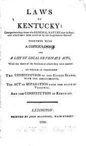 Laws of Kentucky: comprehending those of a general nature now in force, and which have been acted on by the Legislature thereof : together with a copious index and a list of local or private acts, with the dates of the sessions at which they were passed : to which is prefixed the Constitution of the United States, with the amendments, the act of separation from the State of Virginia and the constitution of Kentucky, Volume 1