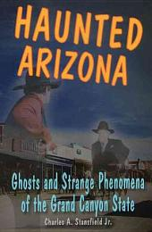 Haunted Arizona: Ghosts and Strange Phenomena of the Grand Canyon State