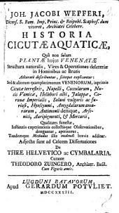 J. J. W. ... historia cicutæ aquaticæ, quâ non solùm plantæ hujus venenatæ structura naturalis, ... et operationes deleteriæ in hominibus ... explicantur: sed et aliorum ... venenorum, ... qualitates funestæ ... deteguntur ... tandemqúe methodus illis medendi brevis additur. Adjectæ sunt ... dissertationes de Thee Helvetico ac Cymbalaria. Curante T. Zuingero, etc