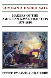 Command Under Sail: Makers of the American Naval Tradition, 1775-1850