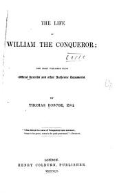 The Life of William the Conqueror: Now First Published from Official Records and Other Authentic Documents