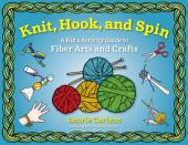 Knit, Hook, and Spin: A Kid's Activity Guide to Fiber Arts and Crafts