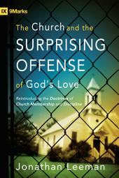 The Church and the Surprising Offense of God's Love (Foreword by Mark Dever): Reintroducing the Doctrines of Church Membership and Discipline