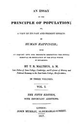 An Essay on the Principle of Population Or, a View of Its Past and Present Effects on Human Happiness: With an Inquiry Into Our Prospects Respecting the Future Removal Or Mitigation on the Evils which it Occasions, Volume 1
