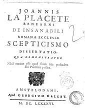 Joannis La Placete Benearni De insanabili Romanae Ecclesiae scepticismo dissertatio, qua demonstratur nihil omnino esse quod firma fide persuadere sibi Pontificii possint