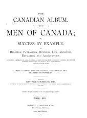 The Canadian Album: Men of Canada; Or, Success by Example, in Religion, Patriotism, Business, Law, Medicine, Education and Agriculture; Containing Portraits of Some of Canada's Chief Business Men, Statesmen, Farmers, Men of the Learned Professions, and Others. Also, an Authentic Sketch of Their Lives...