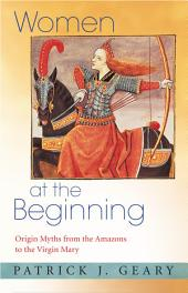 Women at the Beginning: Origin Myths from the Amazons to the Virgin Mary