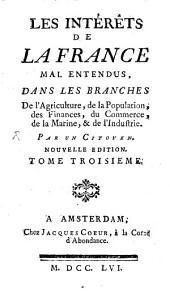 Les intérêts de la France mal entendus, dans les branches de l'agriculture, de la population, des finances, du commerce, de la marine, & de l'industrie: Volume3