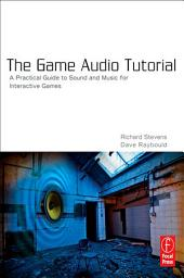 The Game Audio Tutorial: A Practical Guide to Creating and Implementing Sound and Music for Interactive Games