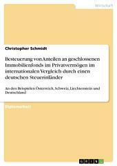 Besteuerung von Anteilen an geschlossenen Immobilienfonds im Privatvermögen im internationalen Vergleich durch einen deutschen Steuerinländer: An den Beispielen Österreich, Schweiz, Liechtenstein und Deutschland