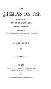 Les chemins de fer aujourd'hui et dans cent ans chez tous les peuples: économie, financière et industrielle, politique et morale des voies ferrées, Volume2
