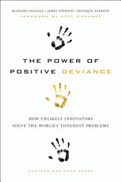 The Power of Positive Deviance: How Unlikely Innovators Solve the World's Toughest Problems