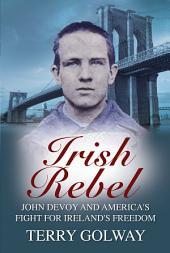 Irish Rebel: John Devoy & America's Fight for Ireland's Freedom, New Revised Edition