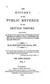 The History of the Public Revenue of the British Empire: Containing an Account of the Public Income and Expenditure from the Remotest Periods Recorded in History, to Michaelmas 1802. With a Review of the Financial Administration of the Right Honorable William Pitt