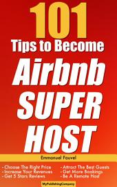 101 Tips To Become Airbnb Superhost: Get More Bookings, Choose The Right Price, Increase Revenue, Get 5 Stars Reviews, Attract The Best Guests, Be A Remote Host and More!