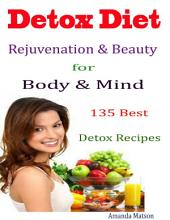 Detox Diet Rejuvenation & Beauty for Body & Mind : 135 Best Detox Recipes