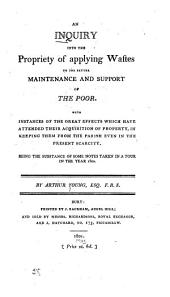 An Inquiry Into the Propriety of Applying Wastes to the Better Maintenance and Support of the Poor: With Instances of the Great Effects which Have Attended Their Acquisition of Property, in Keeping Them from the Parish Even in the Present Scarcity. Being the Substance of Some Notes Taken in a Tour in the Year 1800