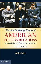The New Cambridge History of American Foreign Relations: Volume 3, The Globalizing of America, 1913–1945