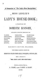 Miss Leslie's Lady's House-book: A Manual of Domestic Economy, Containing Approved Directions for Washing, Dress-making, Millinery, Dyeing, Cleaning ...