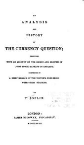 An Analysis and History of the Currency Question: Together with an Account of the Origin and Growth of Joint Stock Banking in England. Comprised in a Brief Memoir of the Writer's Connexion with These Subjects