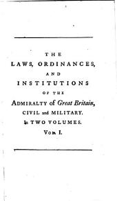 The Laws, ordinances, and institutions of the Admiralty of Great Britain, civil and military: Comprehending, I. Such antient naval laws and customs as are still in use. II. An abstract of the statutes in force relating to maritime affairs and commerce. III. The marine treaties at large. IV. A critical account of naval affairs and commerce, from the reign of Alfred the Great. V. The present state of the navy, and of the officers, offices, ships, &c. thereof. Interspers'd with dissertations, notes and comments, for the use of the officers of the navy, masters of ships, mariners, merchants, insurers, and the trading part of the nation in general. With a preface, giving a more particular account of the nature, use and design of this work, Volume 1