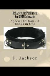 Bed Arrest, the Punishment For BDSM Enthusiasts - Special Edition - 3 eBooks in One