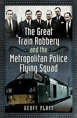 The Great Train Robbery and the Metropolitan Police Flying Squad PDF