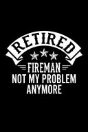 Retired Fireman Not My Problem Anymore