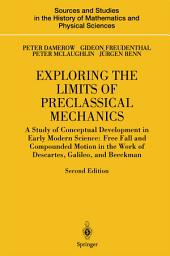 Exploring the Limits of Preclassical Mechanics: A Study of Conceptual Development in Early Modern Science: Free Fall and Compounded Motion in the Work of Descartes, Galileo and Beeckman, Edition 2