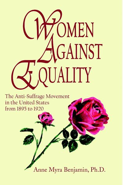 Women Against Equality  A History of the Anti Suffrage Movement In the United States from 1895 to 1920 PDF