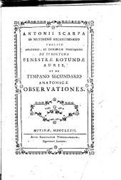 Antonii Scarpa ... De structura fenestrae rotundae auris, et de tympano secundario anatomicae observationes