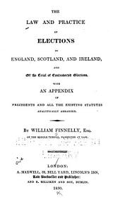 The Law and Practice of Elections in England, Scotland, and Ireland: And of the Trial of Controverted Elections, with an Appendix of Precedents and All the Existing Statutes ...