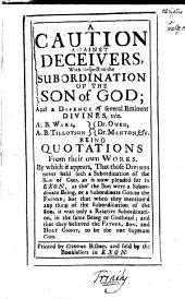 A caution against deceivers, with respect to the subordination of the Son of God; and a defence of several eminent divines [in reply to The belief of the subordination of the Son of God, by J. Hallet].