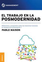Trabajo en la posmodernidad, El: Reflexiones y propuestas sobre las relaciones humanas en tiempos de la Generación Y