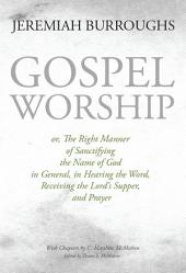 Gospel Worship, or, The Right Manner of Sanctifying the name of God in General, in Hearing the Word, Receiving the Lord's Supper, and Prayer