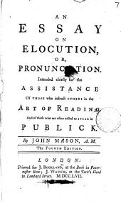 An Essay on Elocution: Or, Pronunciation. Intended Chiefly for the Assistance of Those who Instruct Others in the Art of Reading. And of Those who are Often Called to Speak in Publick. By John Mason, A.M.