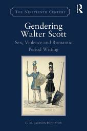 Gendering Walter Scott: Sex, Violence and Romantic Period Writing