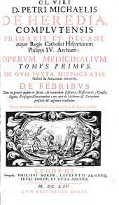 Cl. viri D. Petri Michaelis de Heredia ... Operum medicinalium: In quo iuxta Hippocratis, Galeni & Auicennae mentem de febribus ...