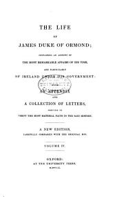 The life of James, Duke of Ormond: containing an account of the most remarkable affairs of his time, and particularly of Ireland under his government ; with appendix and a collection of letters, serving to verify the most material facts in the said history, Volume 4