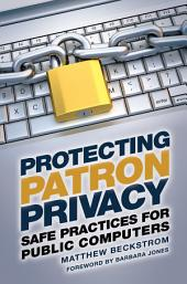 Protecting Patron Privacy: Safe Practices for Public Computers: Safe Practices for Public Computers