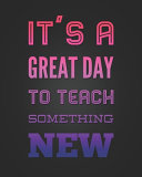 It's A Great Day To Teach Something New