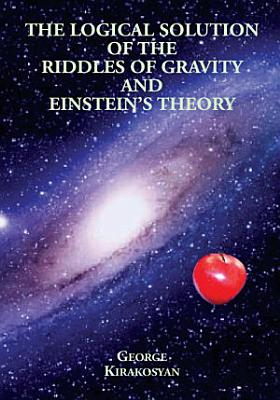 The Logical Solution of the Riddles of Gravity and Einstein s Theory PDF